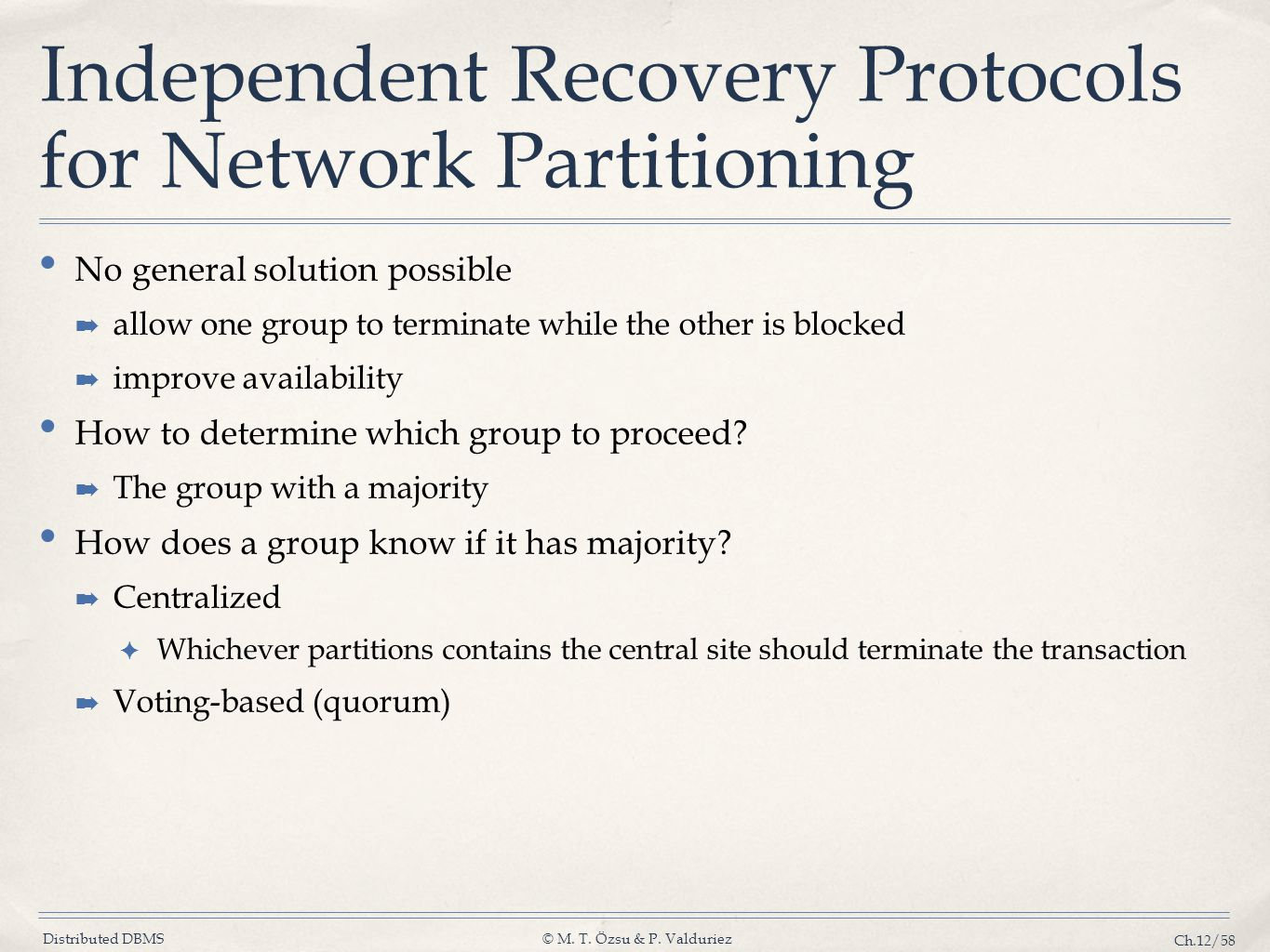 Distributed DBMS© M. T. Özsu & P. Valduriez Ch.12/58 Independent Recovery Protocols for Network Partitioning No general solution possible ➡ allow one