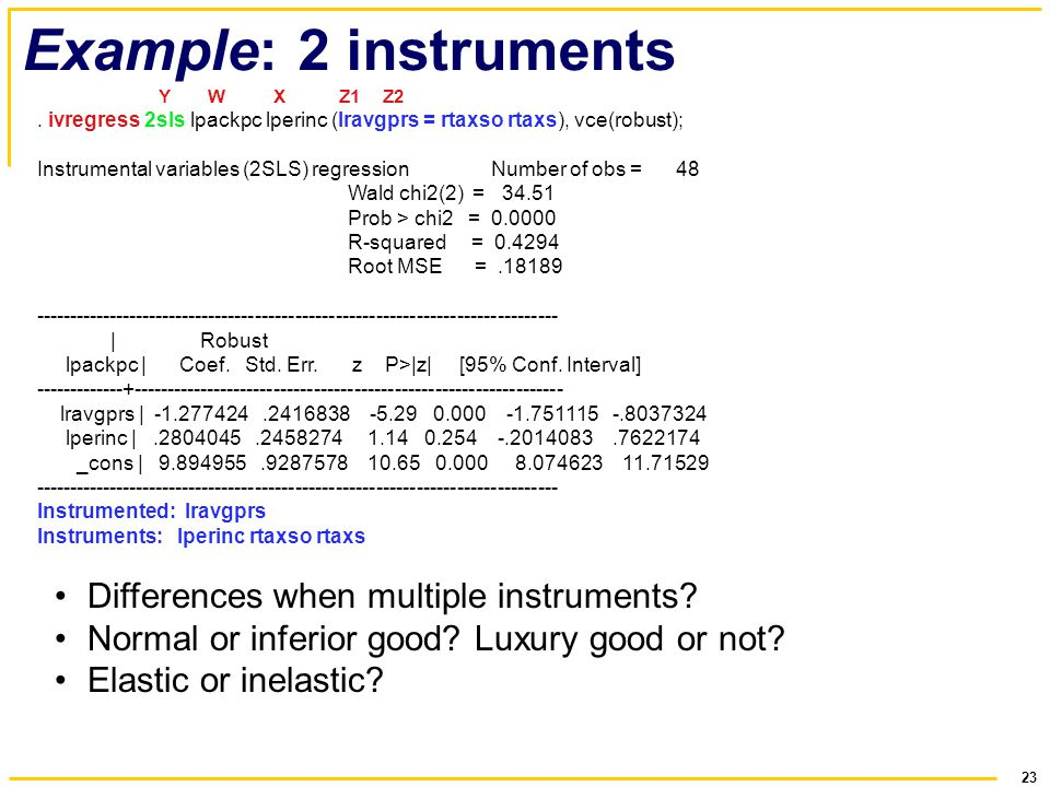 23 Example: 2 instruments Y W X Z1 Z2. ivregress 2sls lpackpc lperinc (lravgprs = rtaxso rtaxs), vce(robust); Instrumental variables (2SLS) regression
