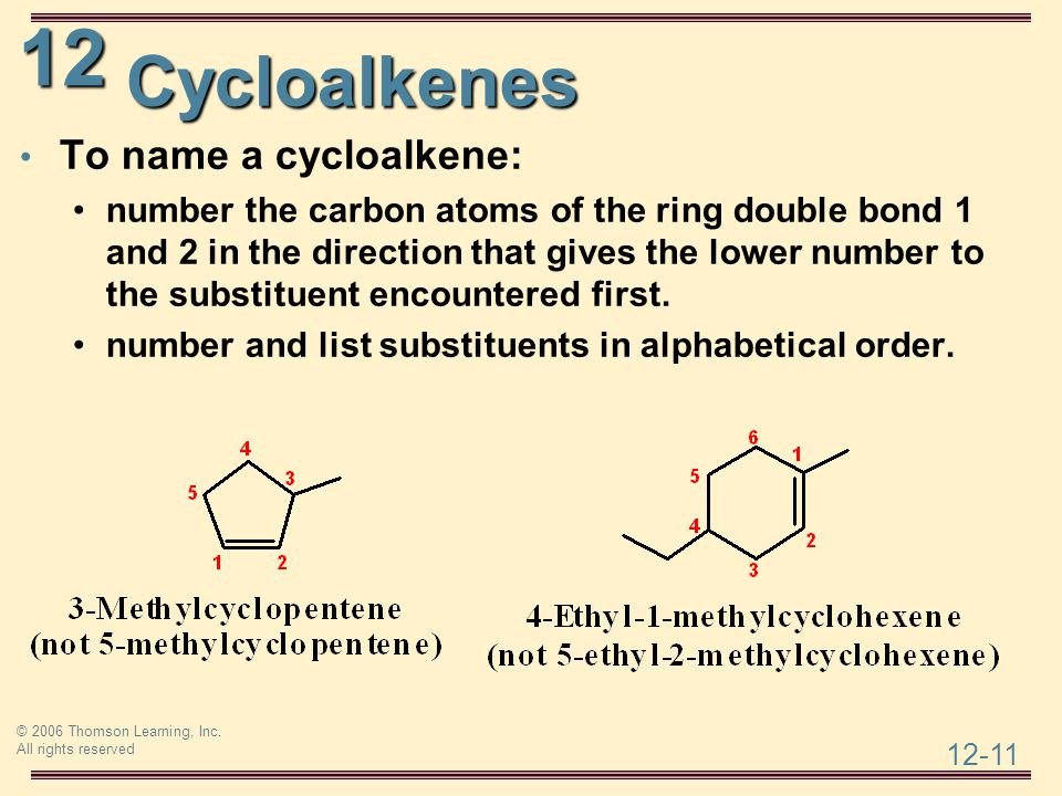 12 12-11 © 2006 Thomson Learning, Inc. All rights reserved Cycloalkenes To name a cycloalkene: number the carbon atoms of the ring double bond 1 and 2