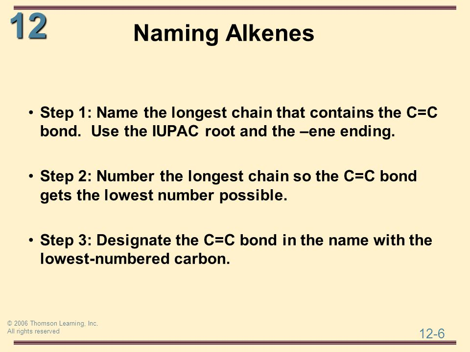 12 12-6 © 2006 Thomson Learning, Inc. All rights reserved Naming Alkenes Step 1: Name the longest chain that contains the C=C bond. Use the IUPAC root
