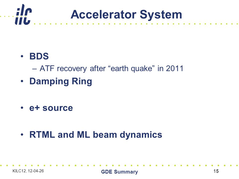 Accelerator System BDS –ATF recovery after earth quake in 2011 Damping Ring e+ source RTML and ML beam dynamics KILC12, 12-04-26 GDE Summary 15