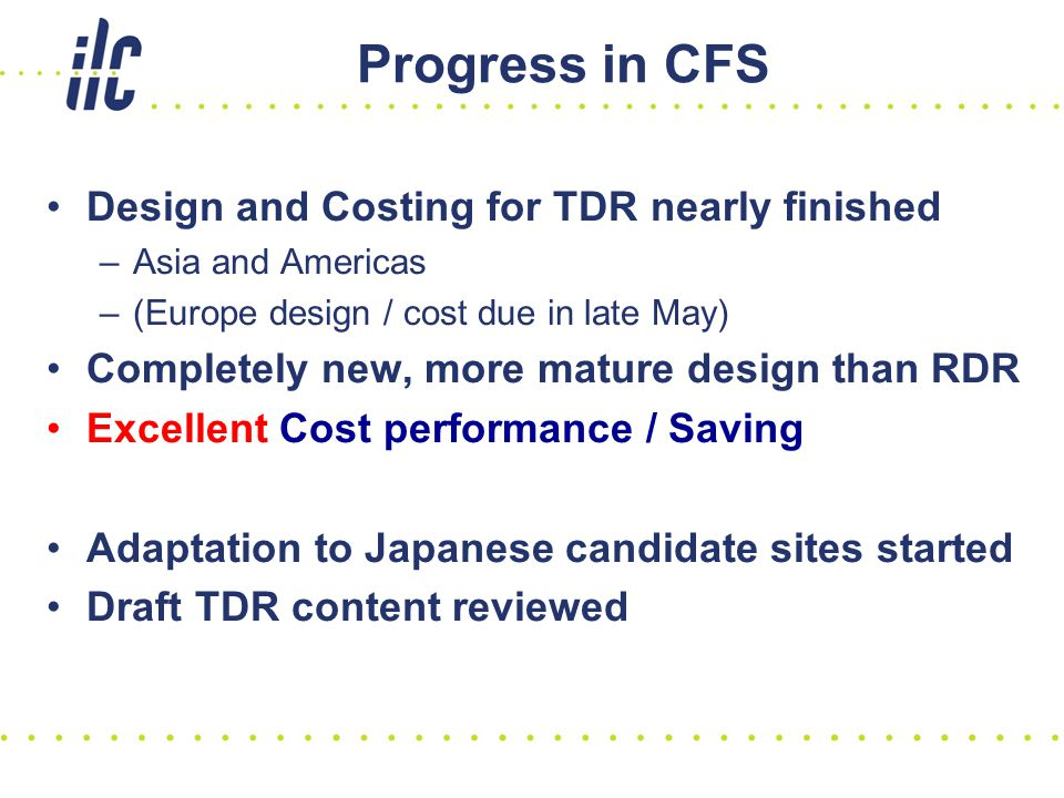 Progress in CFS Design and Costing for TDR nearly finished –Asia and Americas –(Europe design / cost due in late May) Completely new, more mature design than RDR Excellent Cost performance / Saving Adaptation to Japanese candidate sites started Draft TDR content reviewed