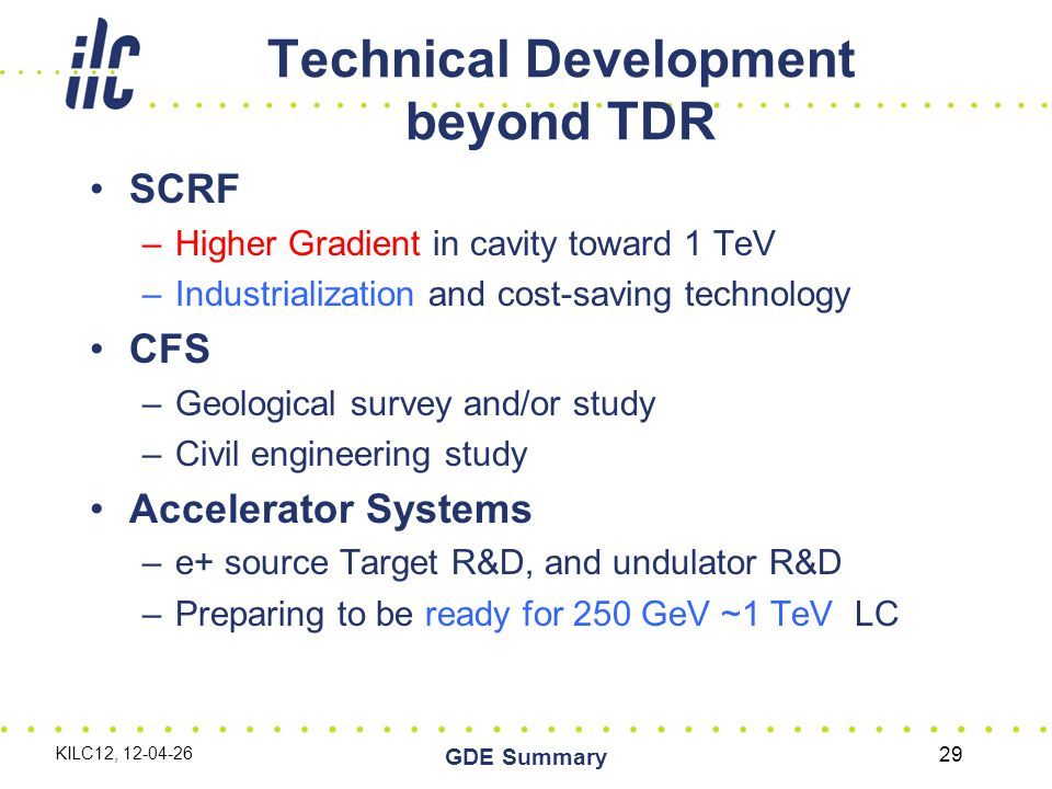 Technical Development beyond TDR SCRF –Higher Gradient in cavity toward 1 TeV –Industrialization and cost-saving technology CFS –Geological survey and/or study –Civil engineering study Accelerator Systems –e+ source Target R&D, and undulator R&D –Preparing to be ready for 250 GeV ~1 TeV LC KILC12, 12-04-26 GDE Summary 29