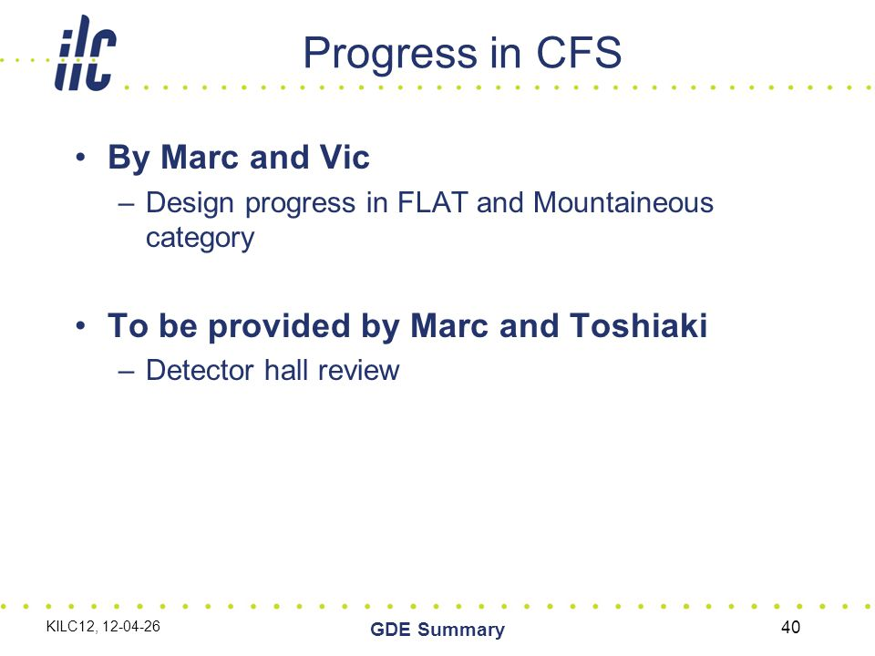 Progress in CFS By Marc and Vic –Design progress in FLAT and Mountaineous category To be provided by Marc and Toshiaki –Detector hall review KILC12, 12-04-26 GDE Summary 40