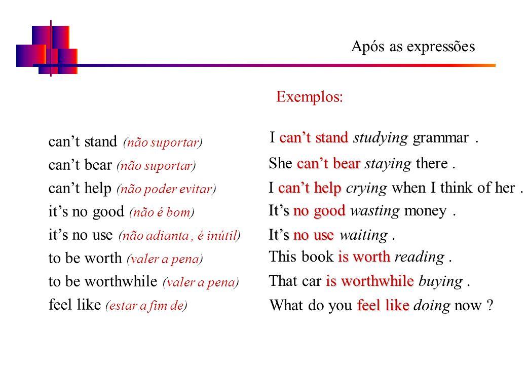 Após as expressões can't stand (não suportar) can't bear (não suportar) can't help (não poder evitar) it's no good (não é bom) it's no use (não adiant