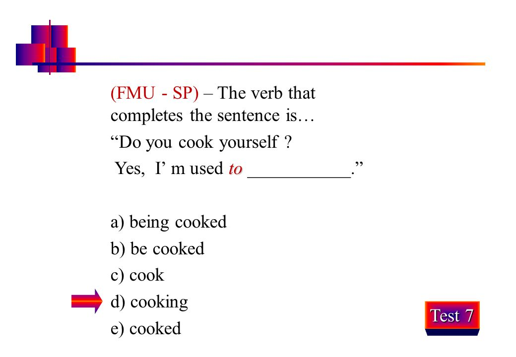 """(FMU - SP) – The verb that completes the sentence is… """"Do you cook yourself ? to Yes, I' m used to ___________."""" a) being cooked b) be cooked c) cook"""
