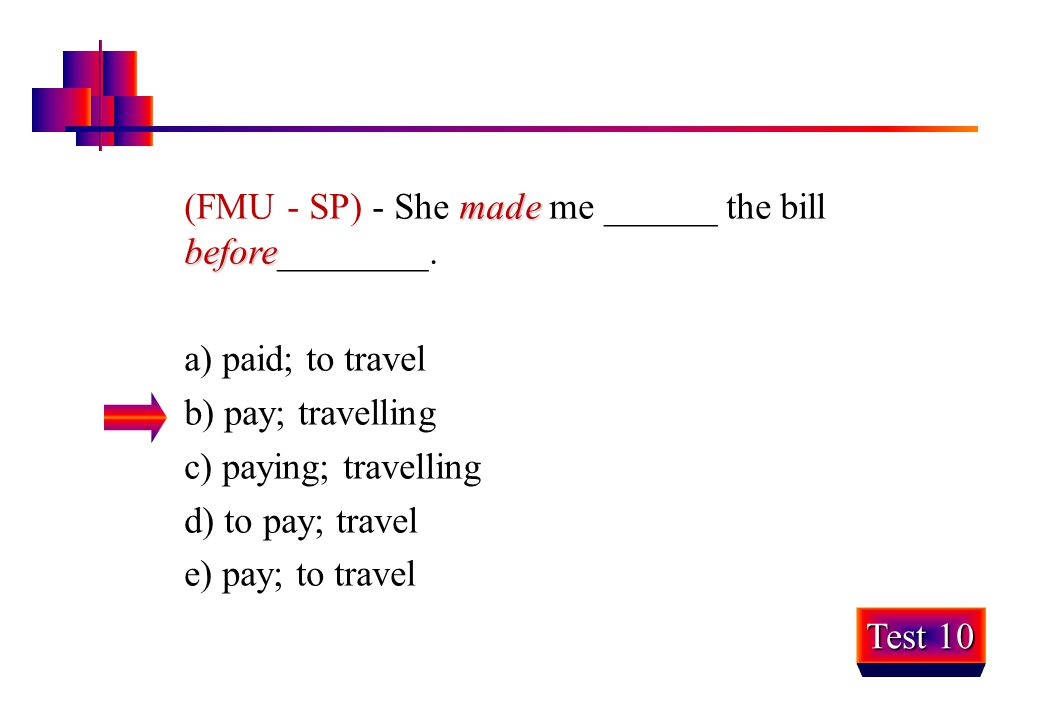made before (FMU - SP) - She made me ______ the bill before________. a) paid; to travel b) pay; travelling c) paying; travelling d) to pay; travel e)