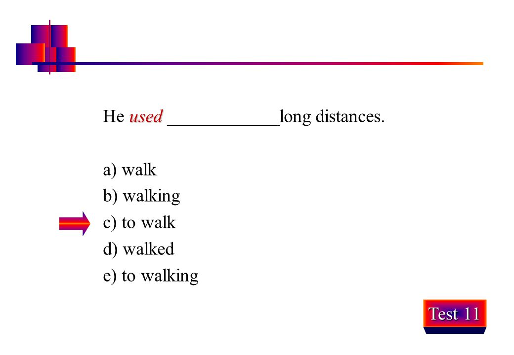 used He used ____________long distances. a) walk b) walking c) to walk d) walked e) to walking Test 11
