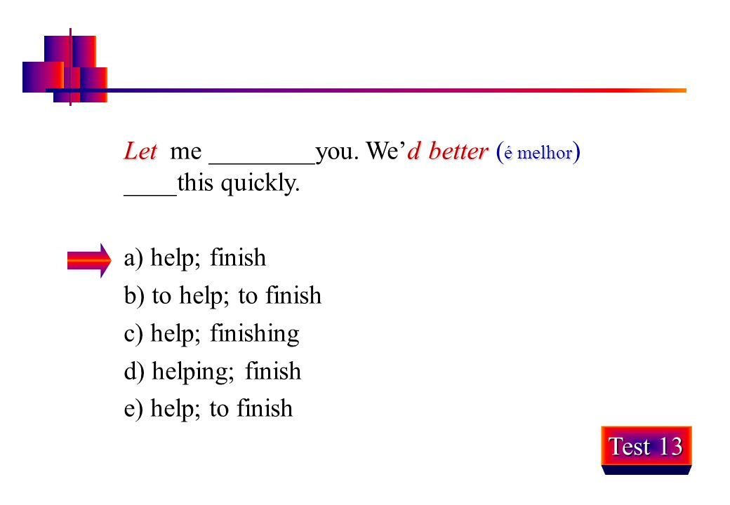 Letd better é melhor Let me ________you. We'd better ( é melhor ) ____this quickly. a) help; finish b) to help; to finish c) help; finishing d) helpin