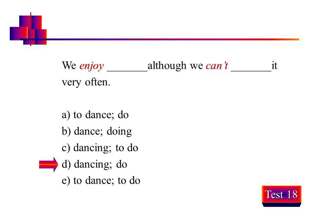enjoycan't We enjoy _______although we can't _______it very often. a) to dance; do b) dance; doing c) dancing; to do d) dancing; do e) to dance; to do