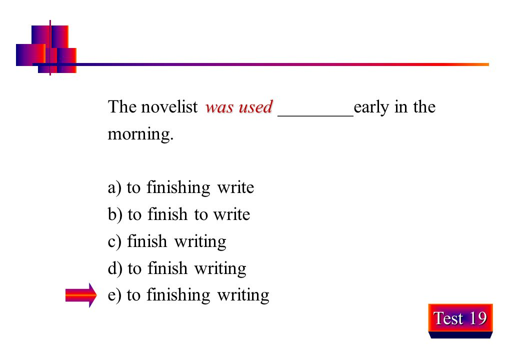 was used The novelist was used ________early in the morning. a) to finishing write b) to finish to write c) finish writing d) to finish writing e) to