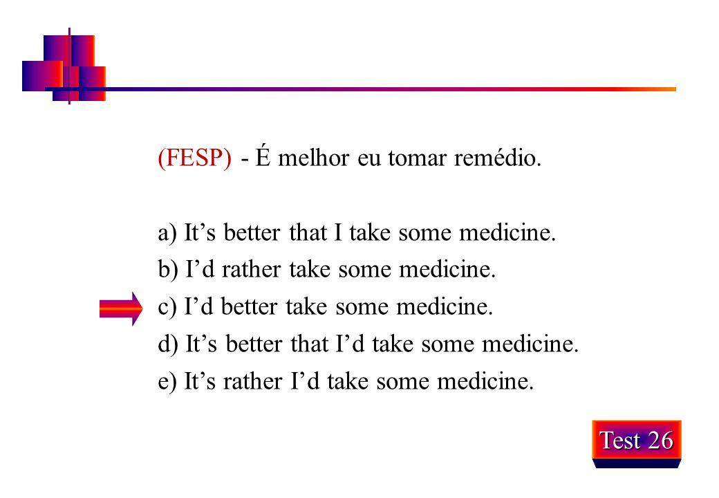 (FESP) - É melhor eu tomar remédio. a) It's better that I take some medicine. b) I'd rather take some medicine. c) I'd better take some medicine. d) I