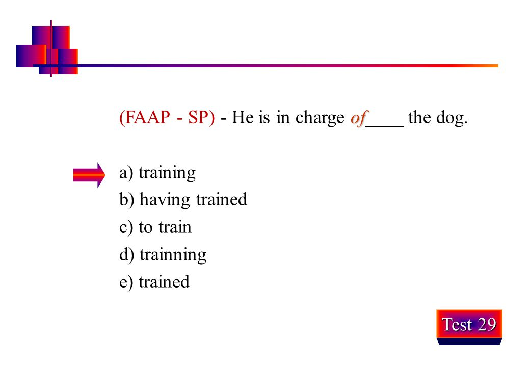 of (FAAP - SP) - He is in charge of____ the dog. a) training b) having trained c) to train d) trainning e) trained Test 29