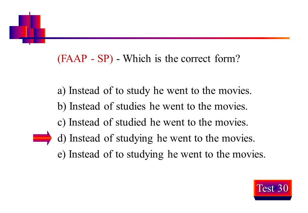(FAAP - SP) - Which is the correct form? a) Instead of to study he went to the movies. b) Instead of studies he went to the movies. c) Instead of stud