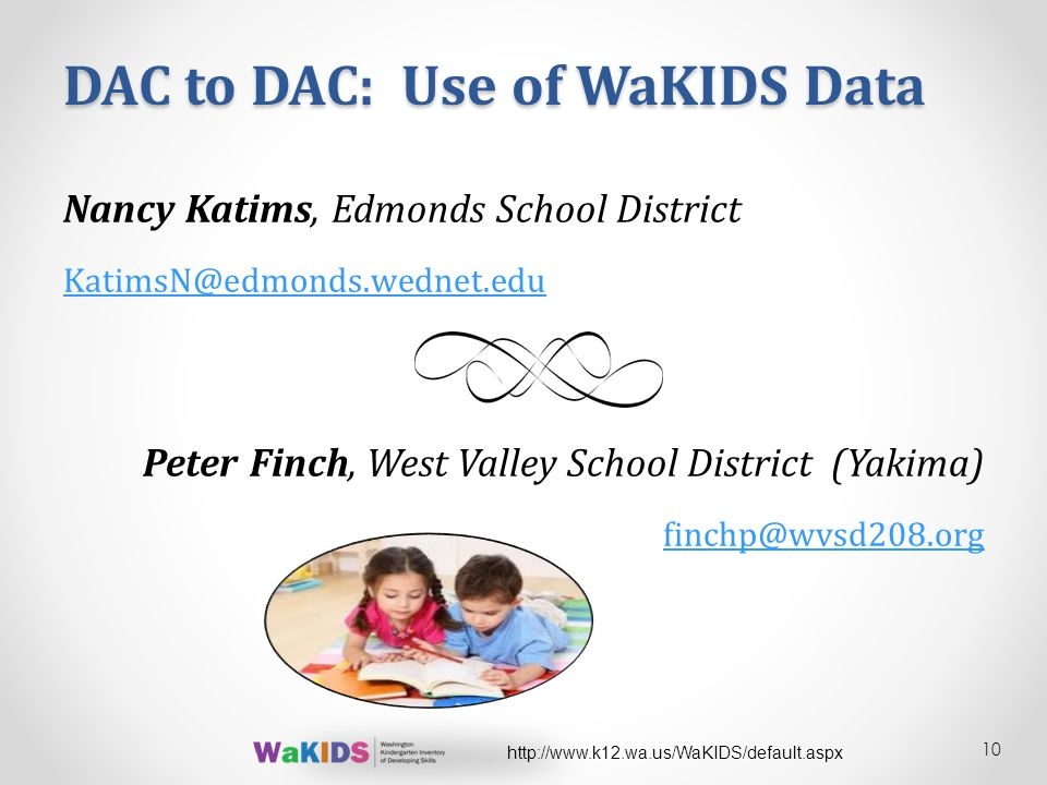 DAC to DAC: Use of WaKIDS Data Nancy Katims, Edmonds School District KatimsN@edmonds.wednet.edu Peter Finch, West Valley School District (Yakima) finchp@wvsd208.org 10 http://www.k12.wa.us/WaKIDS/default.aspx