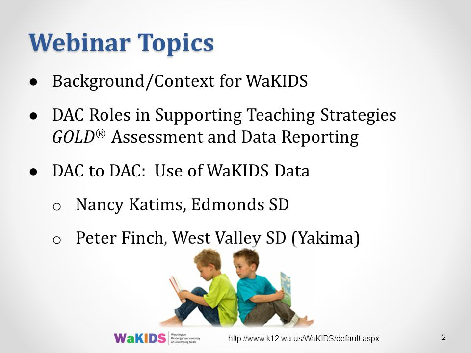 ● Background/Context for WaKIDS ● DAC Roles in Supporting Teaching Strategies GOLD ® Assessment and Data Reporting ● DAC to DAC: Use of WaKIDS Data o Nancy Katims, Edmonds SD o Peter Finch, West Valley SD (Yakima) Webinar Topics 2 http://www.k12.wa.us/WaKIDS/default.aspx