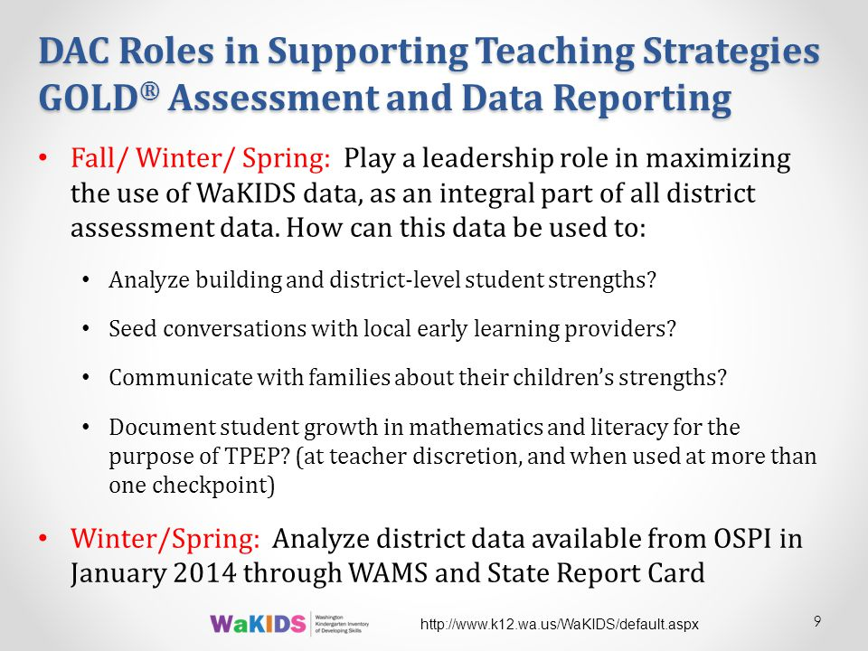 DAC Roles in Supporting Teaching Strategies GOLD ® Assessment and Data Reporting Fall/ Winter/ Spring: Play a leadership role in maximizing the use of WaKIDS data, as an integral part of all district assessment data.