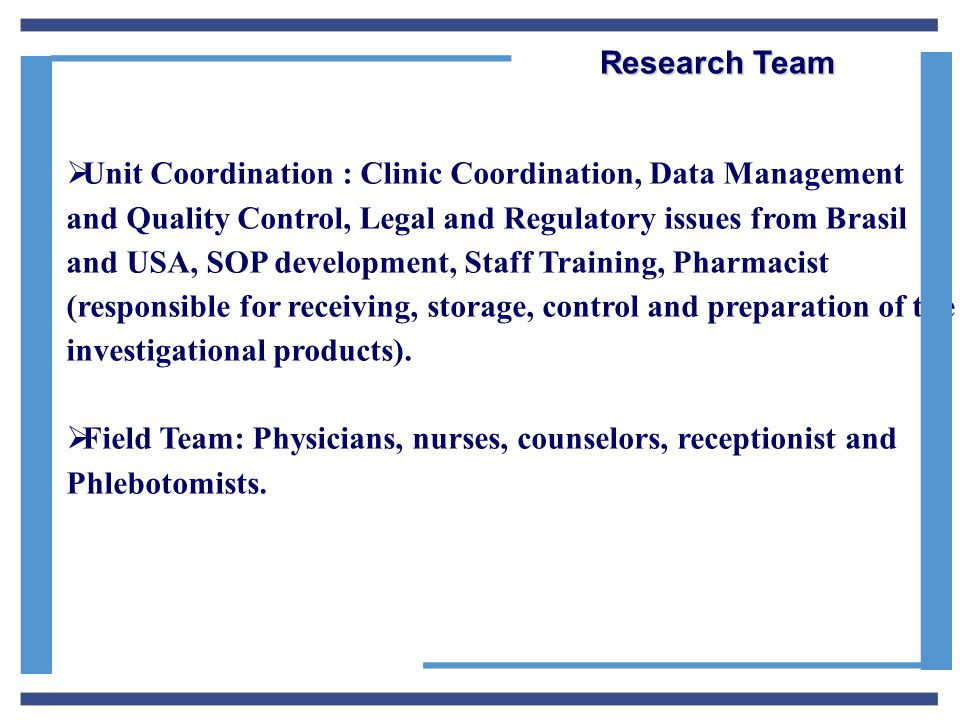  Unit Coordination : Clinic Coordination, Data Management and Quality Control, Legal and Regulatory issues from Brasil and USA, SOP development, Staff Training, Pharmacist (responsible for receiving, storage, control and preparation of the investigational products).