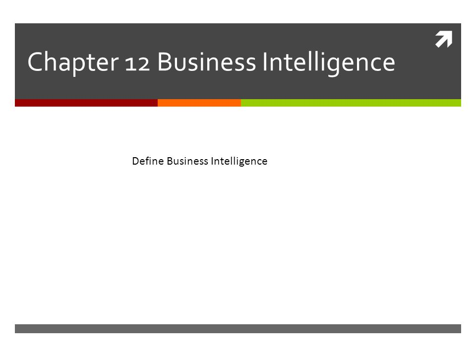  Chapter 12 Business Intelligence Define Business Intelligence