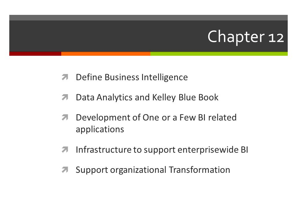 Chapter 12  Define Business Intelligence  Data Analytics and Kelley Blue Book  Development of One or a Few BI related applications  Infrastructure to support enterprisewide BI  Support organizational Transformation