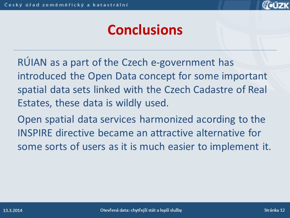 Conclusions RÚIAN as a part of the Czech e-government has introduced the Open Data concept for some important spatial data sets linked with the Czech Cadastre of Real Estates, these data is wildly used.