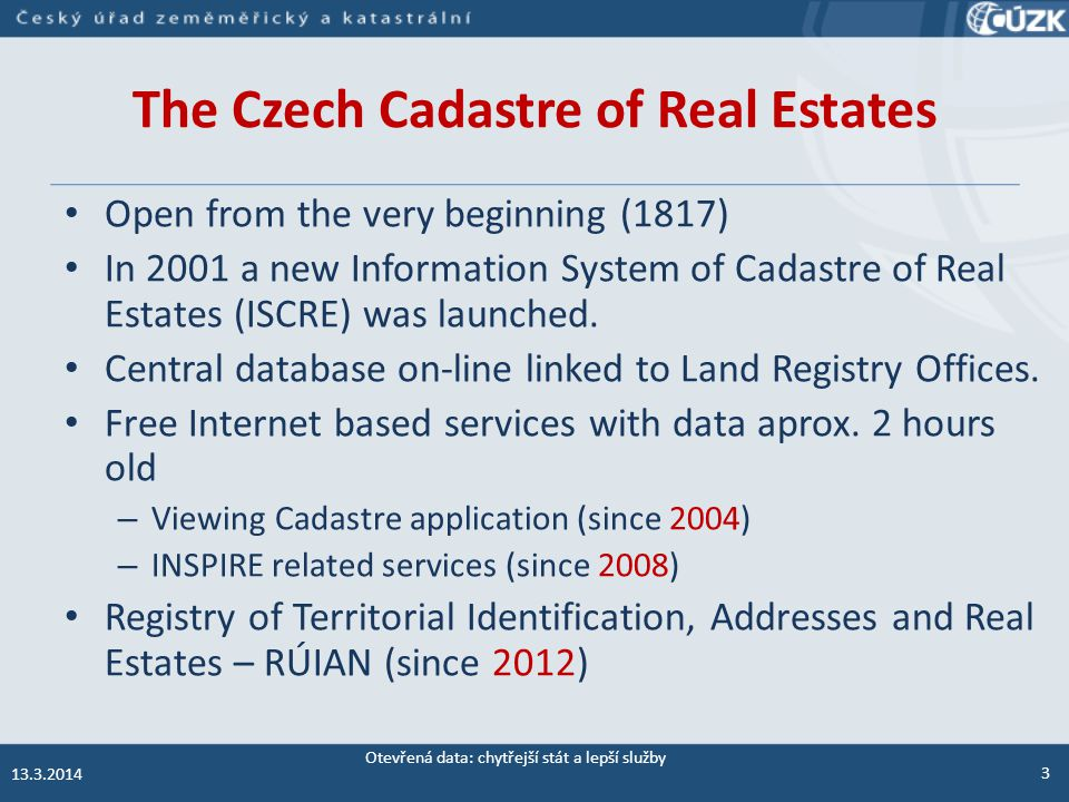 The Czech Cadastre of Real Estates Open from the very beginning (1817) In 2001 a new Information System of Cadastre of Real Estates (ISCRE) was launched.