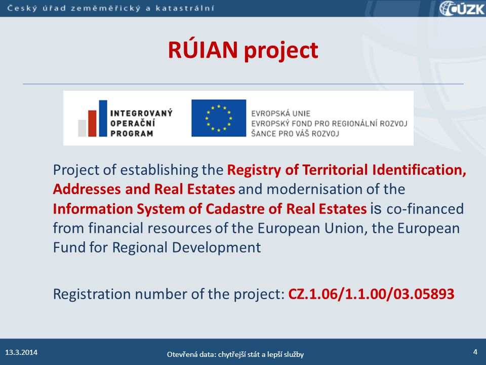 4 RÚIAN project 13.3.2014 Otevřená data: chytřejší stát a lepší služby Project of establishing the Registry of Territorial Identification, Addresses and Real Estates and modernisation of the Information System of Cadastre of Real Estates is co-financed from financial resources of the European Union, the European Fund for Regional Development Registration number of the project: CZ.1.06/1.1.00/03.05893