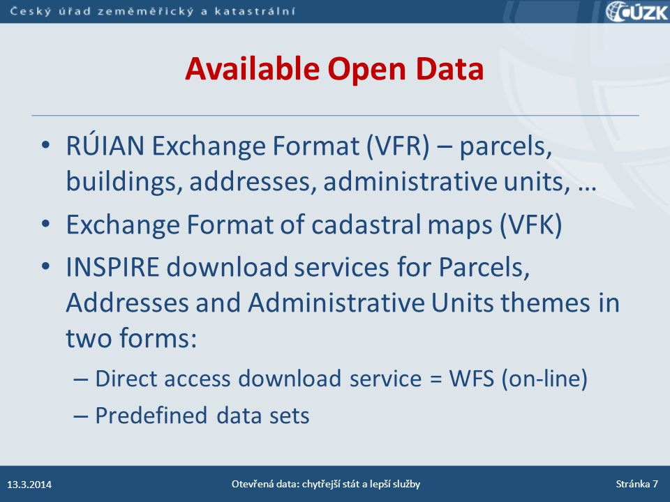 Available Open Data RÚIAN Exchange Format (VFR) – parcels, buildings, addresses, administrative units, … Exchange Format of cadastral maps (VFK) INSPIRE download services for Parcels, Addresses and Administrative Units themes in two forms: – Direct access download service = WFS (on-line) – Predefined data sets 13.3.2014 Otevřená data: chytřejší stát a lepší službyStránka 7