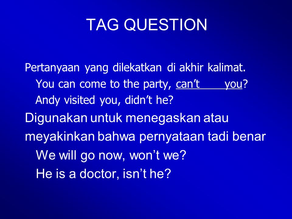 TAG QUESTION Pertanyaan yang dilekatkan di akhir kalimat. You can come to the party, can't you? Andy visited you, didn't he? Digunakan untuk menegaska