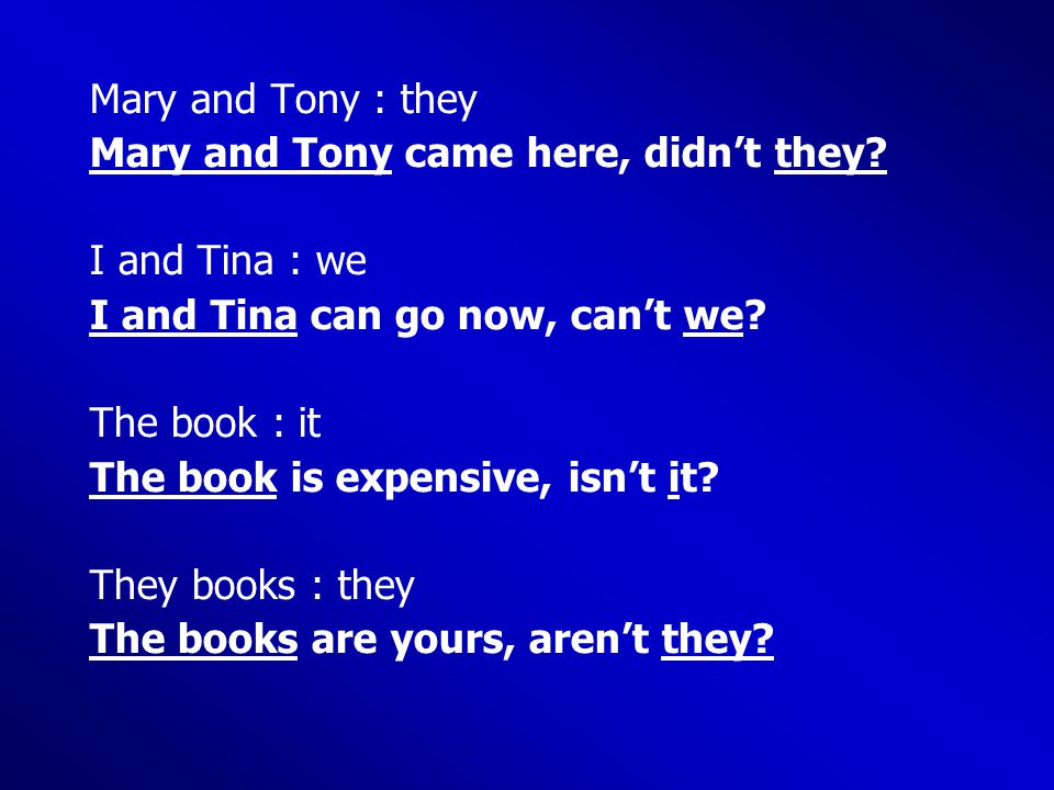 Mary and Tony : they Mary and Tony came here, didn't they? I and Tina : we I and Tina can go now, can't we? The book : it The book is expensive, isn't
