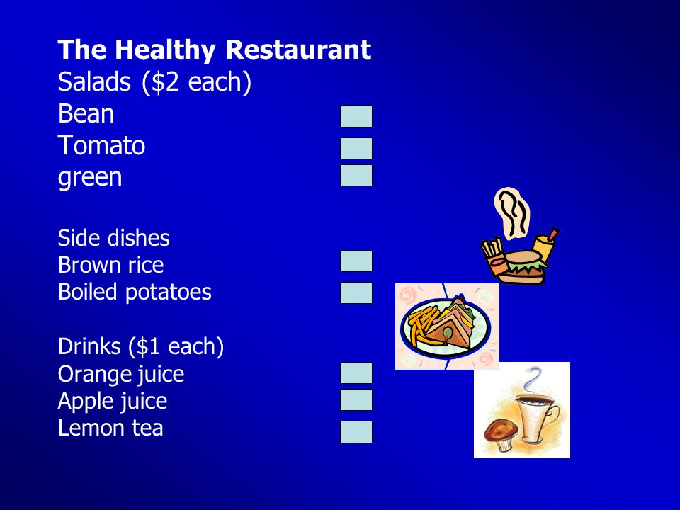 The Healthy Restaurant Salads ($2 each) Bean Tomato green Side dishes Brown rice Boiled potatoes Drinks ($1 each) Orange juice Apple juice Lemon tea