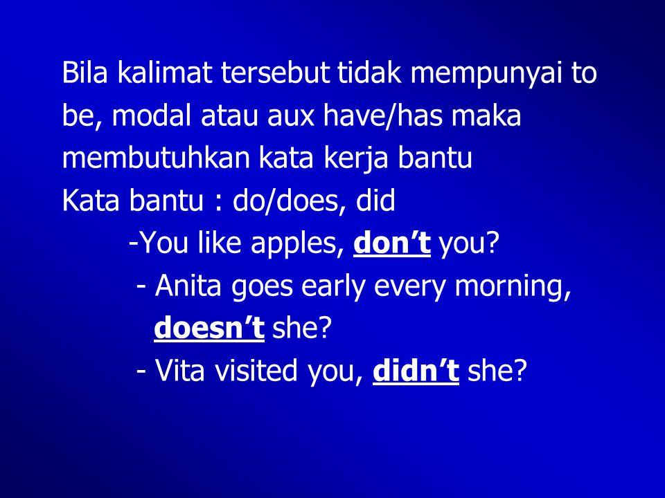 Bila kalimat tersebut tidak mempunyai to be, modal atau aux have/has maka membutuhkan kata kerja bantu Kata bantu : do/does, did -You like apples, don't you.