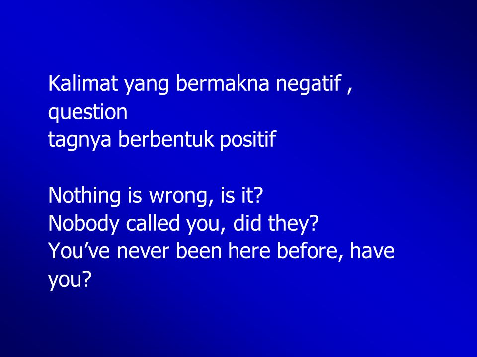 Kalimat yang bermakna negatif, question tagnya berbentuk positif Nothing is wrong, is it? Nobody called you, did they? You've never been here before,