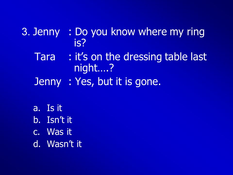 3. Jenny: Do you know where my ring is? Tara: it's on the dressing table last night….? Jenny: Yes, but it is gone. a.Is it b.Isn't it c.Was it d.Wasn'