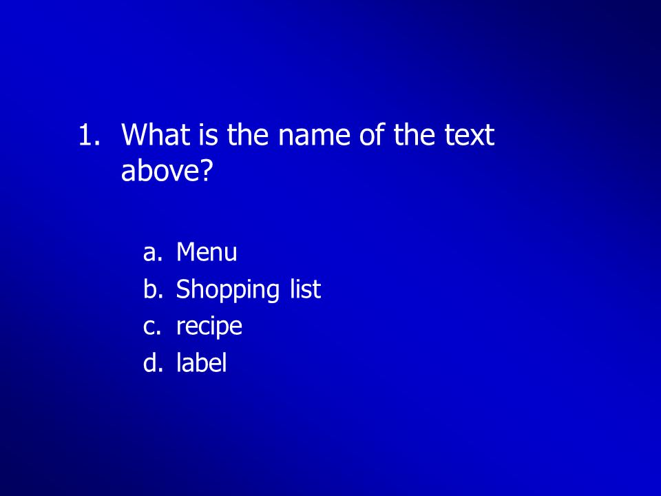 1.What is the name of the text above? a.Menu b.Shopping list c.recipe d.label