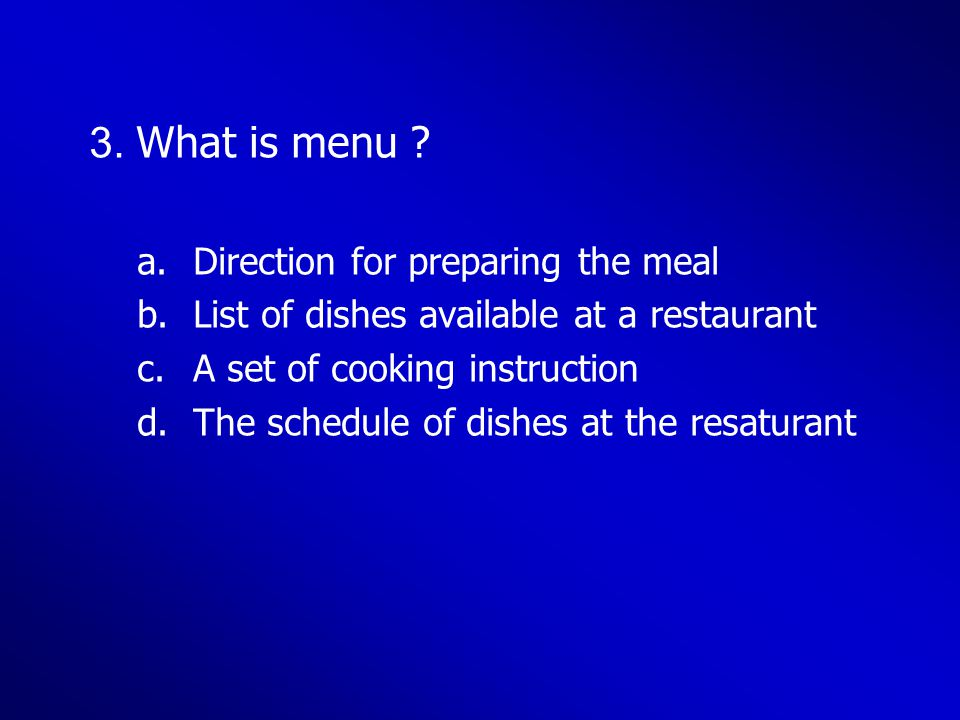 3. What is menu ? a.Direction for preparing the meal b.List of dishes available at a restaurant c.A set of cooking instruction d.The schedule of dishe
