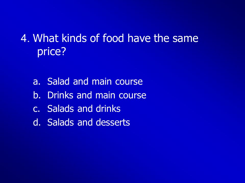 4. What kinds of food have the same price? a.Salad and main course b.Drinks and main course c.Salads and drinks d.Salads and desserts