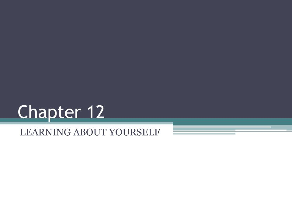 Chapter 12 LEARNING ABOUT YOURSELF