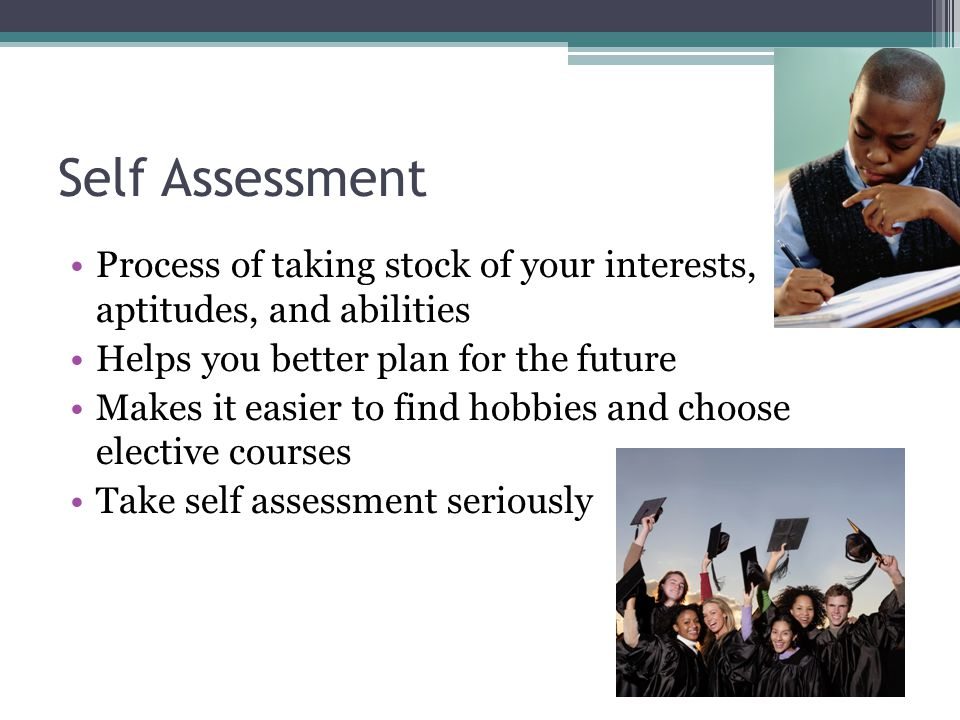 Self Assessment Process of taking stock of your interests, aptitudes, and abilities Helps you better plan for the future Makes it easier to find hobbies and choose elective courses Take self assessment seriously