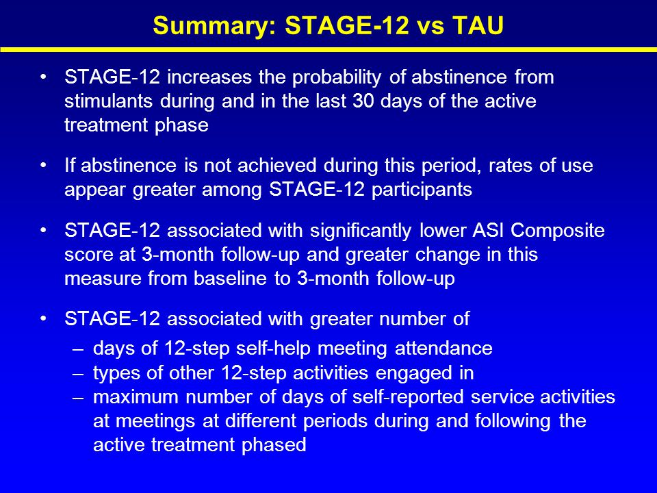 Summary: STAGE-12 vs TAU STAGE-12 increases the probability of abstinence from stimulants during and in the last 30 days of the active treatment phase If abstinence is not achieved during this period, rates of use appear greater among STAGE-12 participants STAGE-12 associated with significantly lower ASI Composite score at 3-month follow-up and greater change in this measure from baseline to 3-month follow-up STAGE-12 associated with greater number of –days of 12-step self-help meeting attendance –types of other 12-step activities engaged in –maximum number of days of self-reported service activities at meetings at different periods during and following the active treatment phased