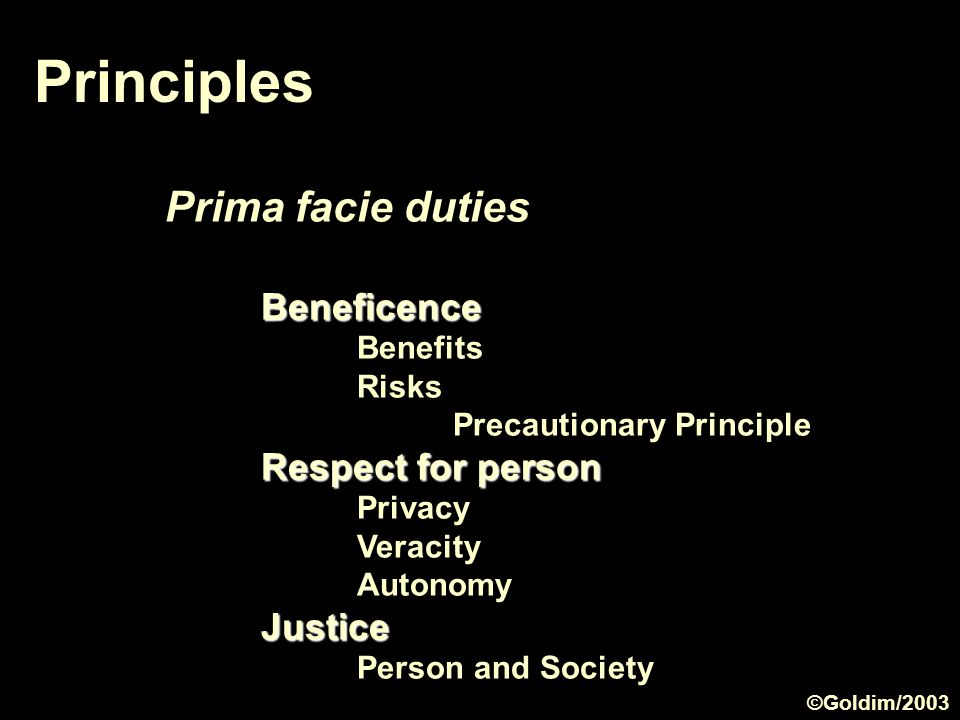 Principles Prima facie dutiesBeneficence Benefits Risks Precautionary Principle Respect for person Privacy Veracity AutonomyJustice Person and Society ©Goldim/2003