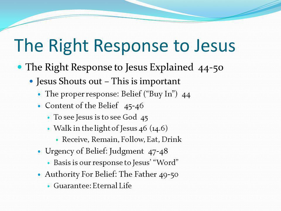 The Right Response to Jesus The Right Response to Jesus Explained 44-50 Jesus Shouts out – This is important The proper response: Belief ( Buy In ) 44 Content of the Belief 45-46 To see Jesus is to see God 45 Walk in the light of Jesus 46 (14.6) Receive, Remain, Follow, Eat, Drink Urgency of Belief: Judgment 47-48 Basis is our response to Jesus' Word Authority For Belief: The Father 49-50 Guarantee: Eternal Life