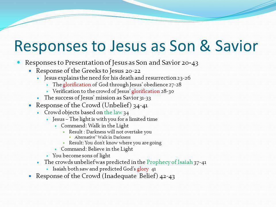 Responses to Jesus as Son & Savior Responses to Presentation of Jesus as Son and Savior 20-43 Response of the Greeks to Jesus 20-22 Jesus explains the need for his death and resurrection 23-26 The glorification of God through Jesus' obedience 27-28 Verification to the crowd of Jesus' glorification 28-30 The success of Jesus' mission as Savior 31-33 Response of the Crowd (Unbelief) 34-41 Crowd objects based on the law 34 Jesus – The light is with you for a limited time Command: Walk in the Light Result : Darkness will not overtake you Alternative Walk in Darkness Result: You don't know where you are going Command: Believe in the Light You become sons of light The crowds unbelief was predicted in the Prophecy of Isaiah 37-41 Isaiah both saw and predicted God's glory 41 Response of the Crowd (Inadequate Belief) 42-43