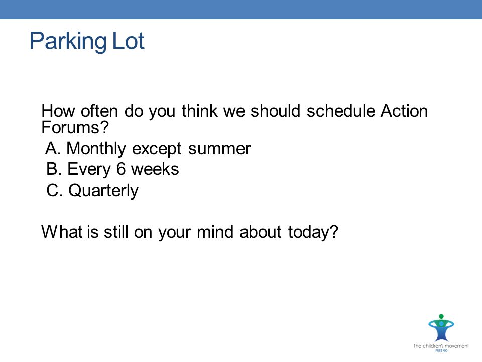 Parking Lot How often do you think we should schedule Action Forums? A. Monthly except summer B. Every 6 weeks C. Quarterly What is still on your mind