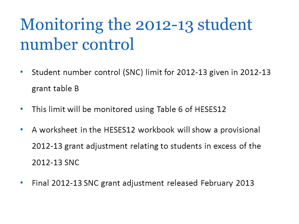 Student number control (SNC) limit for 2012-13 given in 2012-13 grant table B This limit will be monitored using Table 6 of HESES12 A worksheet in the HESES12 workbook will show a provisional 2012-13 grant adjustment relating to students in excess of the 2012-13 SNC Final 2012-13 SNC grant adjustment released February 2013 Monitoring the 2012-13 student number control