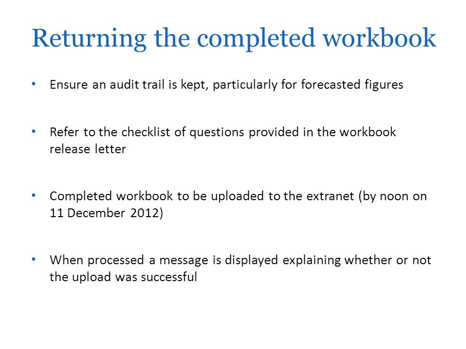 Ensure an audit trail is kept, particularly for forecasted figures Refer to the checklist of questions provided in the workbook release letter Completed workbook to be uploaded to the extranet (by noon on 11 December 2012) When processed a message is displayed explaining whether or not the upload was successful Returning the completed workbook