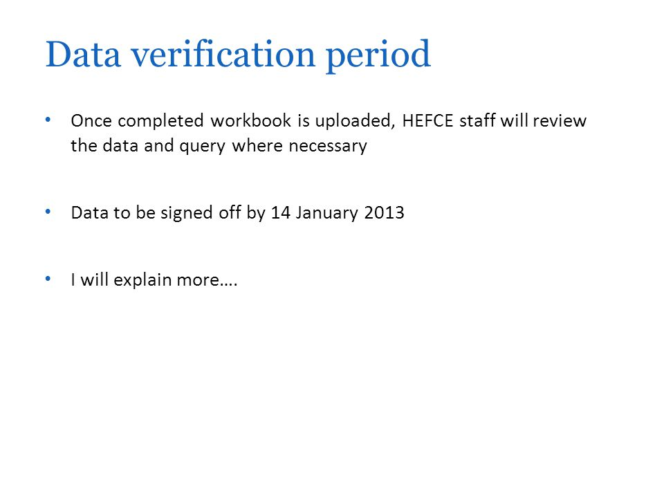 Once completed workbook is uploaded, HEFCE staff will review the data and query where necessary Data to be signed off by 14 January 2013 I will explain more….