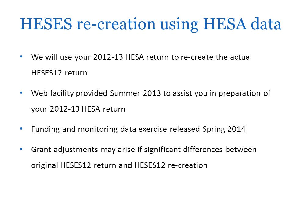 We will use your 2012-13 HESA return to re-create the actual HESES12 return Web facility provided Summer 2013 to assist you in preparation of your 2012-13 HESA return Funding and monitoring data exercise released Spring 2014 Grant adjustments may arise if significant differences between original HESES12 return and HESES12 re-creation HESES re-creation using HESA data