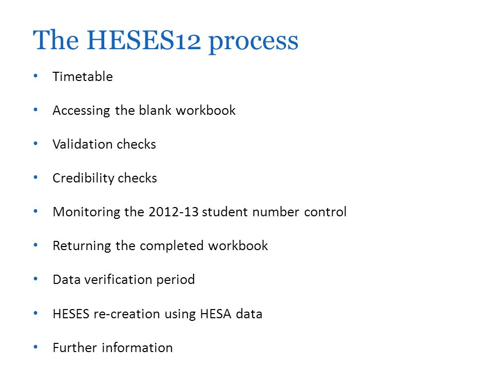 Timetable Accessing the blank workbook Validation checks Credibility checks Monitoring the 2012-13 student number control Returning the completed workbook Data verification period HESES re-creation using HESA data Further information The HESES12 process