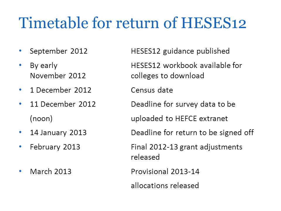 September 2012HESES12 guidance published By early HESES12 workbook available for November 2012 colleges to download 1 December 2012 Census date 11 December 2012 Deadline for survey data to be (noon)uploaded to HEFCE extranet 14 January 2013Deadline for return to be signed off February 2013Final 2012-13 grant adjustments released March 2013Provisional 2013-14 allocations released Timetable for return of HESES12